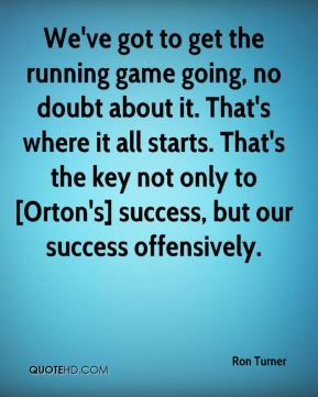 We've got to get the running game going, no doubt about it. That's where it all starts. That's the key not only to [Orton's] success, but our success offensively.