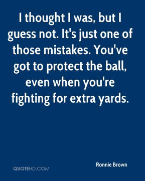 I thought I was, but I guess not. It's just one of those mistakes. You've got to protect the ball, even when you're fighting for extra yards.