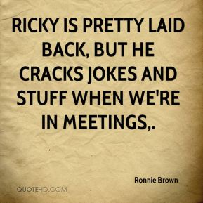 Ronnie Brown  - Ricky is pretty laid back, but he cracks jokes and stuff when we're in meetings.