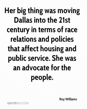 Roy Williams  - Her big thing was moving Dallas into the 21st century in terms of race relations and policies that affect housing and public service. She was an advocate for the people.