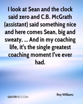 I look at Sean and the clock said zero and C.B. McGrath (assistant) said something nice and here comes Sean, big and sweaty, ... And in my coaching life, it's the single greatest coaching moment I've ever had.
