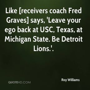 Roy Williams  - Like [receivers coach Fred Graves] says, 'Leave your ego back at USC, Texas, at Michigan State. Be Detroit Lions.'.