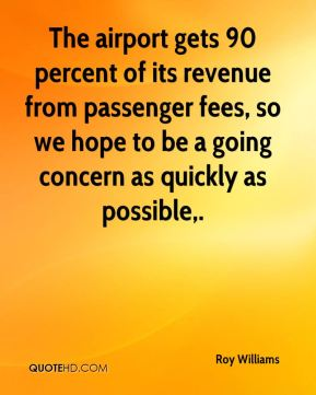 The airport gets 90 percent of its revenue from passenger fees, so we hope to be a going concern as quickly as possible.