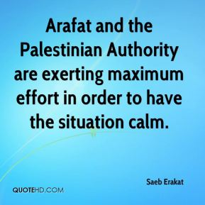 Saeb Erakat  - Arafat and the Palestinian Authority are exerting maximum effort in order to have the situation calm.