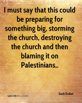 Saeb Erakat  - I must say that this could be preparing for something big, storming the church, destroying the church and then blaming it on Palestinians.