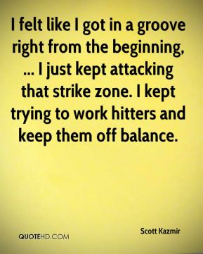 Scott Kazmir  - I felt like I got in a groove right from the beginning, ... I just kept attacking that strike zone. I kept trying to work hitters and keep them off balance.