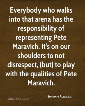 Everybody who walks into that arena has the responsibility of representing Pete Maravich. It's on our shoulders to not disrespect, (but) to play with the qualities of Pete Maravich.