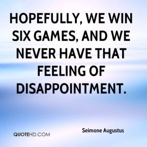 Hopefully, we win six games, and we never have that feeling of disappointment.