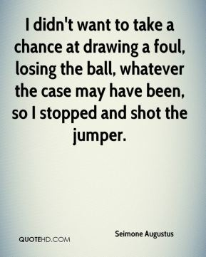 I didn't want to take a chance at drawing a foul, losing the ball, whatever the case may have been, so I stopped and shot the jumper.