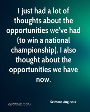 Seimone Augustus  - I just had a lot of thoughts about the opportunities we've had (to win a national championship). I also thought about the opportunities we have now.