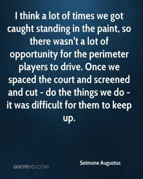 Seimone Augustus  - I think a lot of times we got caught standing in the paint, so there wasn't a lot of opportunity for the perimeter players to drive. Once we spaced the court and screened and cut - do the things we do - it was difficult for them to keep up.