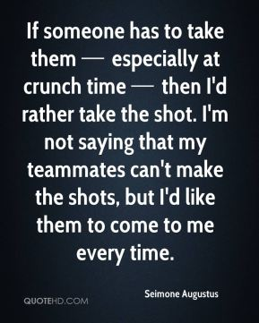 If someone has to take them — especially at crunch time — then I'd rather take the shot. I'm not saying that my teammates can't make the shots, but I'd like them to come to me every time.