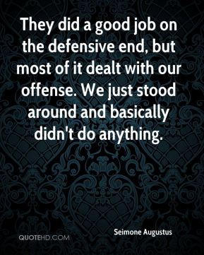 They did a good job on the defensive end, but most of it dealt with our offense. We just stood around and basically didn't do anything.