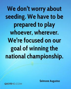 Seimone Augustus  - We don't worry about seeding. We have to be prepared to play whoever, wherever. We're focused on our goal of winning the national championship.
