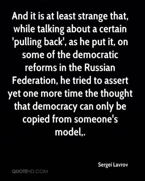 And it is at least strange that, while talking about a certain 'pulling back', as he put it, on some of the democratic reforms in the Russian Federation, he tried to assert yet one more time the thought that democracy can only be copied from someone's model.