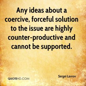 Any ideas about a coercive, forceful solution to the issue are highly counter-productive and cannot be supported.