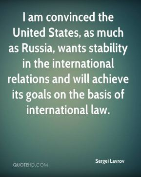 Sergei Lavrov  - I am convinced the United States, as much as Russia, wants stability in the international relations and will achieve its goals on the basis of international law.
