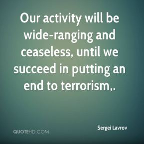 Our activity will be wide-ranging and ceaseless, until we succeed in putting an end to terrorism.