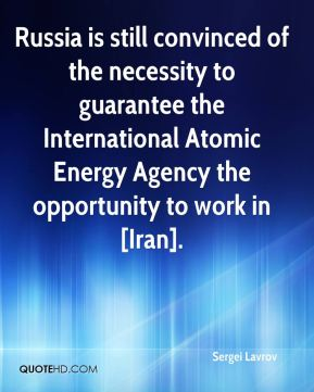 Russia is still convinced of the necessity to guarantee the International Atomic Energy Agency the opportunity to work in [Iran].