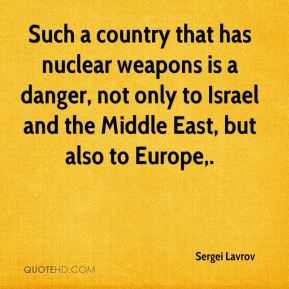 Such a country that has nuclear weapons is a danger, not only to Israel and the Middle East, but also to Europe.