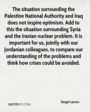 The situation surrounding the Palestine National Authority and Iraq does not inspire optimism. Add to this the situation surrounding Syria and the Iranian nuclear problem. It is important for us, jointly with our Jordanian colleagues, to compare our understanding of the problems and think how crises could be avoided.