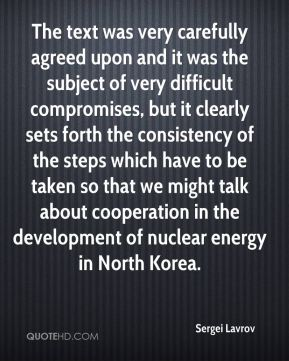 The text was very carefully agreed upon and it was the subject of very difficult compromises, but it clearly sets forth the consistency of the steps which have to be taken so that we might talk about cooperation in the development of nuclear energy in North Korea.