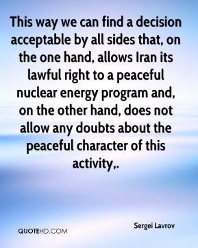 This way we can find a decision acceptable by all sides that, on the one hand, allows Iran its lawful right to a peaceful nuclear energy program and, on the other hand, does not allow any doubts about the peaceful character of this activity.