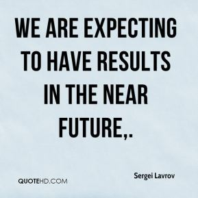 We are expecting to have results in the near future.