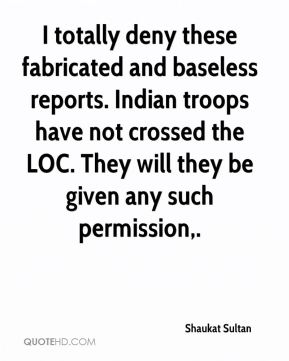 Shaukat Sultan  - I totally deny these fabricated and baseless reports. Indian troops have not crossed the LOC. They will they be given any such permission.