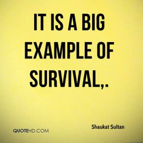 Shaukat Sultan  - It is a big example of survival.