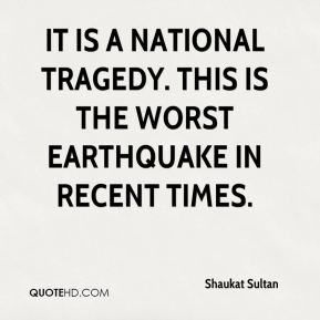 Shaukat Sultan  - It is a national tragedy. This is the worst earthquake in recent times.