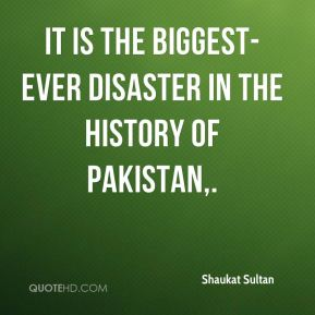 Shaukat Sultan  - It is the biggest-ever disaster in the history of Pakistan.