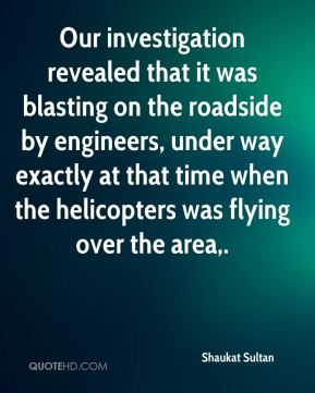 Shaukat Sultan  - Our investigation revealed that it was blasting on the roadside by engineers, under way exactly at that time when the helicopters was flying over the area.