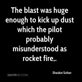 Shaukat Sultan  - The blast was huge enough to kick up dust which the pilot probably misunderstood as rocket fire.
