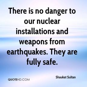Shaukat Sultan  - There is no danger to our nuclear installations and weapons from earthquakes. They are fully safe.