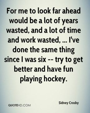 For me to look far ahead would be a lot of years wasted, and a lot of time and work wasted, ... I've done the same thing since I was six -- try to get better and have fun playing hockey.