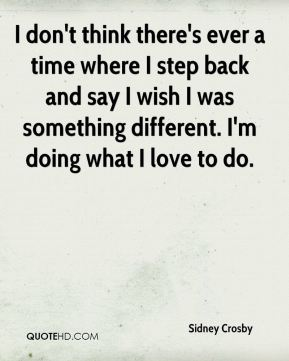 I don't think there's ever a time where I step back and say I wish I was something different. I'm doing what I love to do.