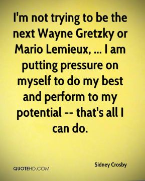 I'm not trying to be the next Wayne Gretzky or Mario Lemieux, ... I am putting pressure on myself to do my best and perform to my potential -- that's all I can do.