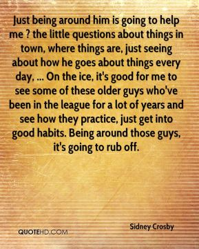 Just being around him is going to help me ? the little questions about things in town, where things are, just seeing about how he goes about things every day, ... On the ice, it's good for me to see some of these older guys who've been in the league for a lot of years and see how they practice, just get into good habits. Being around those guys, it's going to rub off.