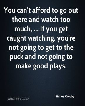 You can't afford to go out there and watch too much, ... If you get caught watching, you're not going to get to the puck and not going to make good plays.