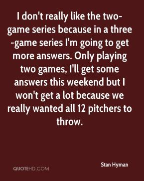 Stan Hyman  - I don't really like the two-game series because in a three-game series I'm going to get more answers. Only playing two games, I'll get some answers this weekend but I won't get a lot because we really wanted all 12 pitchers to throw.