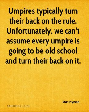 Stan Hyman  - Umpires typically turn their back on the rule. Unfortunately, we can't assume every umpire is going to be old school and turn their back on it.