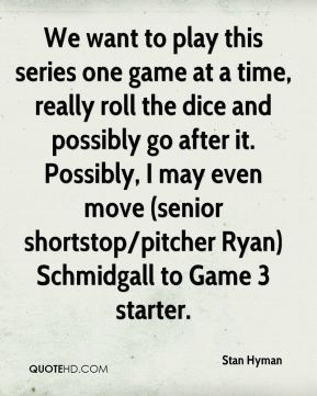 Stan Hyman  - We want to play this series one game at a time, really roll the dice and possibly go after it. Possibly, I may even move (senior shortstop/pitcher Ryan) Schmidgall to Game 3 starter.