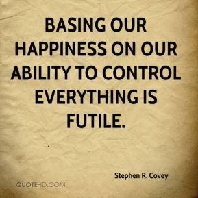 Basing our happiness on our ability to control everything is futile.