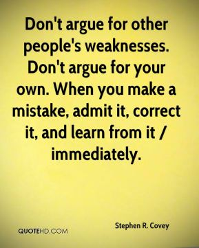 Stephen R. Covey  - Don't argue for other people's weaknesses. Don't argue for your own. When you make a mistake, admit it, correct it, and learn from it / immediately.