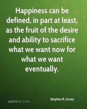 Stephen R. Covey  - Happiness can be defined, in part at least, as the fruit of the desire and ability to sacrifice what we want now for what we want eventually.
