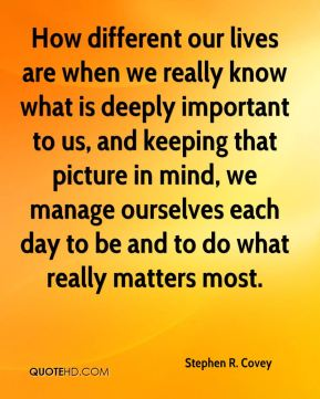 Stephen R. Covey  - How different our lives are when we really know what is deeply important to us, and keeping that picture in mind, we manage ourselves each day to be and to do what really matters most.