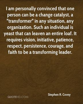 """I am personally convinced that one person can be a change catalyst, a """"transformer"""" in any situation, any organization. Such an individual is yeast that can leaven an entire loaf. It requires vision, initiative, patience, respect, persistence, courage, and faith to be a transforming leader."""