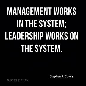 Stephen R. Covey  - Management works in the system; Leadership works on the system.