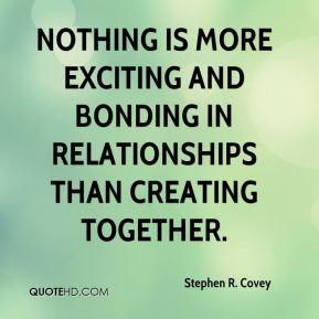 Stephen R. Covey  - Nothing is more exciting and bonding in relationships than creating together.